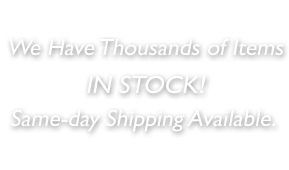 We have thousands of items IN STOCK! Same-day shipping available