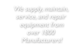 We supply, maintain, service, and repair equipment from over 1800 manufacturers!